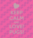 KEEP CALM AND LOVE! PUGS! - Personalised Poster large