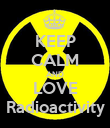 KEEP CALM AND LOVE Radioactivity - Personalised Poster large