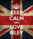 KEEP CALM AND LOVE RILEY - Personalised Poster large