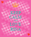 KEEP CALM AND LOVE RINA - Personalised Poster small