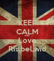 KEEP CALM AND Love Ris.bel.wid - Personalised Poster large