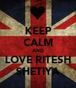 KEEP CALM AND LOVE RITESH SHETIYA - Personalised Poster large