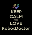 KEEP CALM AND LOVE RobotDoctor - Personalised Poster large