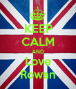 KEEP CALM AND Love Rowan - Personalised Poster large