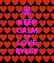 KEEP CALM AND LOVE RYLEY - Personalised Poster large