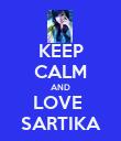 KEEP CALM AND LOVE  SARTIKA - Personalised Poster large