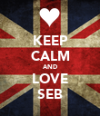 KEEP CALM AND LOVE SEB - Personalised Poster large