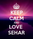KEEP CALM AND LOVE  SEHAR - Personalised Poster large