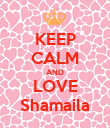 KEEP CALM AND LOVE Shamaila - Personalised Poster small