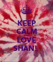 KEEP CALM AND LOVE SHAN!  - Personalised Poster large