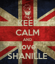 KEEP CALM AND love SHANILLE - Personalised Poster large