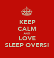 KEEP CALM AND LOVE SLEEP OVERS! - Personalised Poster large