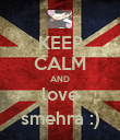 KEEP CALM AND love smehra :) - Personalised Poster large