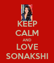 KEEP CALM AND LOVE SONAKSHI - Personalised Poster large