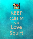 KEEP CALM AND Love Squirt - Personalised Poster large