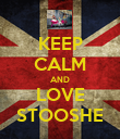 KEEP CALM AND LOVE STOOSHE - Personalised Poster large