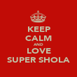 KEEP CALM AND LOVE SUPER SHOLA - Personalised Poster large