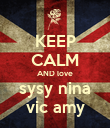 KEEP CALM AND love sysy nina vic amy - Personalised Poster large