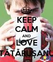KEEP CALM AND LOVE TĂTĂRUŞANU - Personalised Poster large