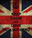KEEP CALM AND LOVE TAGLIAFIERRO - Personalised Poster large
