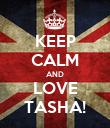 KEEP CALM AND LOVE TASHA! - Personalised Poster large