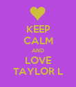 KEEP CALM AND LOVE TAYLOR L - Personalised Poster large