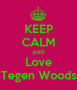 KEEP CALM AND Love Tegen Woods - Personalised Poster large