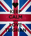 KEEP CALM AND LOVE TEIGHAN - Personalised Poster large