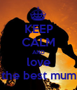 KEEP CALM AND love the best mum - Personalised Poster large