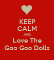 KEEP CALM AND Love The Goo Goo Dolls - Personalised Poster large