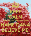 KEEP CALM AND LOVE THE PERSON NAME DANA BELIEVE ME. - Personalised Poster large