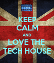 KEEP CALM AND LOVE THE  TECH HOUSE - Personalised Poster large