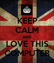 KEEP CALM AND LOVE THIS COMPUTER - Personalised Poster large