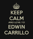 KEEP CALM AND LOVE TO EDWIN CARRILLO - Personalised Poster large