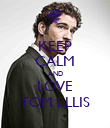 KEEP CALM AND LOVE TOM ELLIS - Personalised Poster large