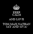 KEEP CALM AND LOVE TOM,MAX,NATHAN JAY AND SIVA! - Personalised Poster large