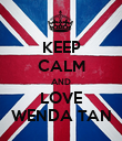 KEEP CALM AND LOVE WENDA TAN - Personalised Poster large