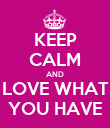 KEEP CALM AND LOVE WHAT YOU HAVE - Personalised Poster large