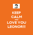 KEEP CALM AND LOVE YOU LEONOR!!! - Personalised Poster large