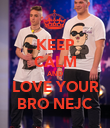 KEEP CALM AND LOVE YOUR BRO NEJC - Personalised Poster small