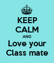 KEEP CALM AND Love your Class mate - Personalised Poster large