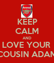 KEEP CALM AND LOVE YOUR  COUSIN ADAM - Personalised Poster large