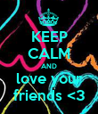 KEEP CALM AND love your friends <3 - Personalised Poster large