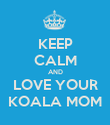KEEP CALM AND  LOVE YOUR   KOALA MOM  - Personalised Poster large