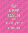 KEEP CALM AND love your moma - Personalised Poster large