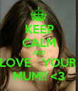 KEEP CALM AND LOVE   YOUR  MUM!! <3 - Personalised Poster large