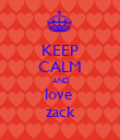 KEEP CALM AND love  zack - Personalised Poster large