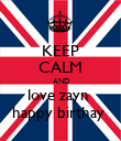 KEEP CALM AND love zayn  happy birthay  - Personalised Poster large