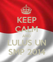 KEEP CALM AND LULUS UN SMP 2014 - Personalised Poster large
