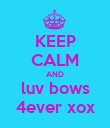 KEEP CALM AND luv bows 4ever xox - Personalised Poster large